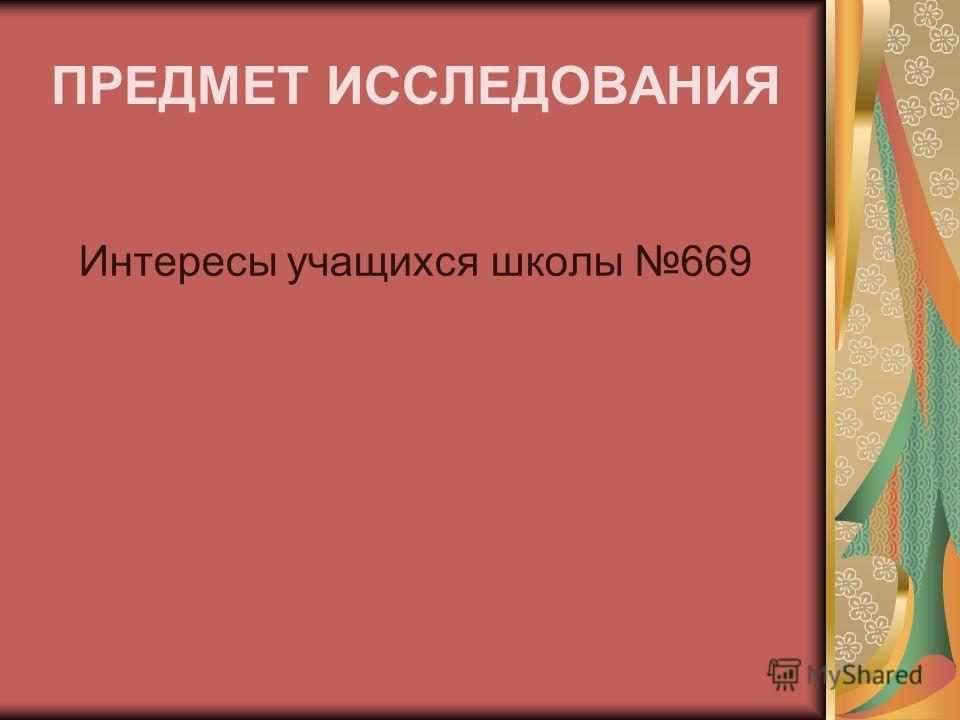 ПРЕДМЕТ ИССЛЕДОВАНИЯ Интересы учащихся школы 669