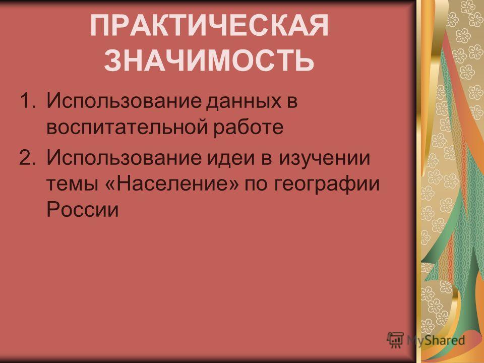 ПРАКТИЧЕСКАЯ ЗНАЧИМОСТЬ 1.Использование данных в воспитательной работе 2.Использование идеи в изучении темы «Население» по географии России