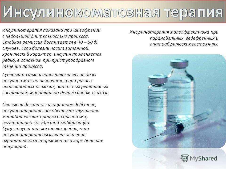 Инсулинотерапия показана при шизофрении с небольшой длительностью процесса. Стойкая ремиссия достигается в 40 – 60 % случаев. Если болезнь носит затяжной, хронический характер, инсулин применяется редко, в основном при приступообразном течении процес