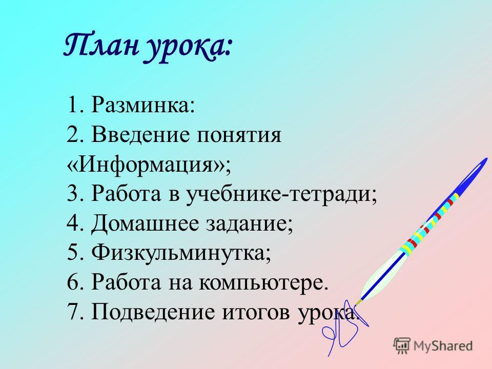План урока: 1. Разминка: 2. Введение понятия «Информация»; 3. Работа в учебнике-тетради; 4. Домашнее задание; 5. Физкульминутка; 6. Работа на компьютере. 7. Подведение итогов урока.