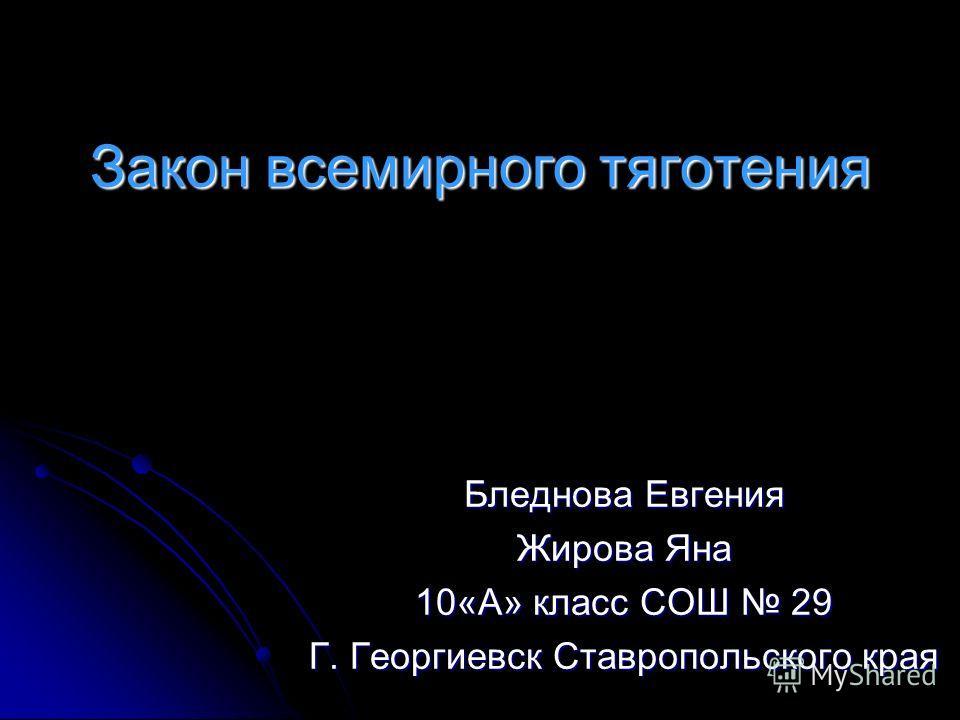 Закон всемирного тяготения Бледнова Евгения Жирова Яна 10«А» класс СОШ 29 Г. Георгиевск Ставропольского края