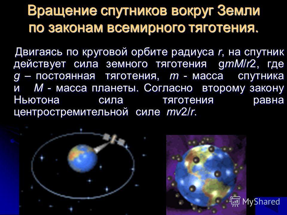 Вращение спутников вокруг Земли по законам всемирного тяготения. Двигаясь по круговой орбите радиуса r, на спутник действует сила земного тяготения gmM/r2, где g – постоянная тяготения, m - масса спутника и M - масса планеты. Согласно второму закону