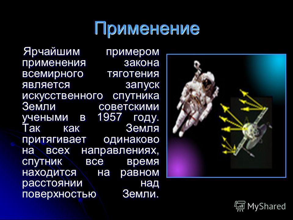 Применение Ярчайшим примером применения закона всемирного тяготения является запуск искусственного спутника Земли советскими учеными в 1957 году. Так как Земля притягивает одинаково на всех направлениях, спутник все время находится на равном расстоян