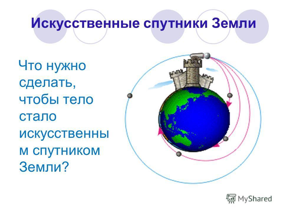 Что нужно сделать, чтобы тело стало искусственны м спутником Земли? Искусственные спутники Земли