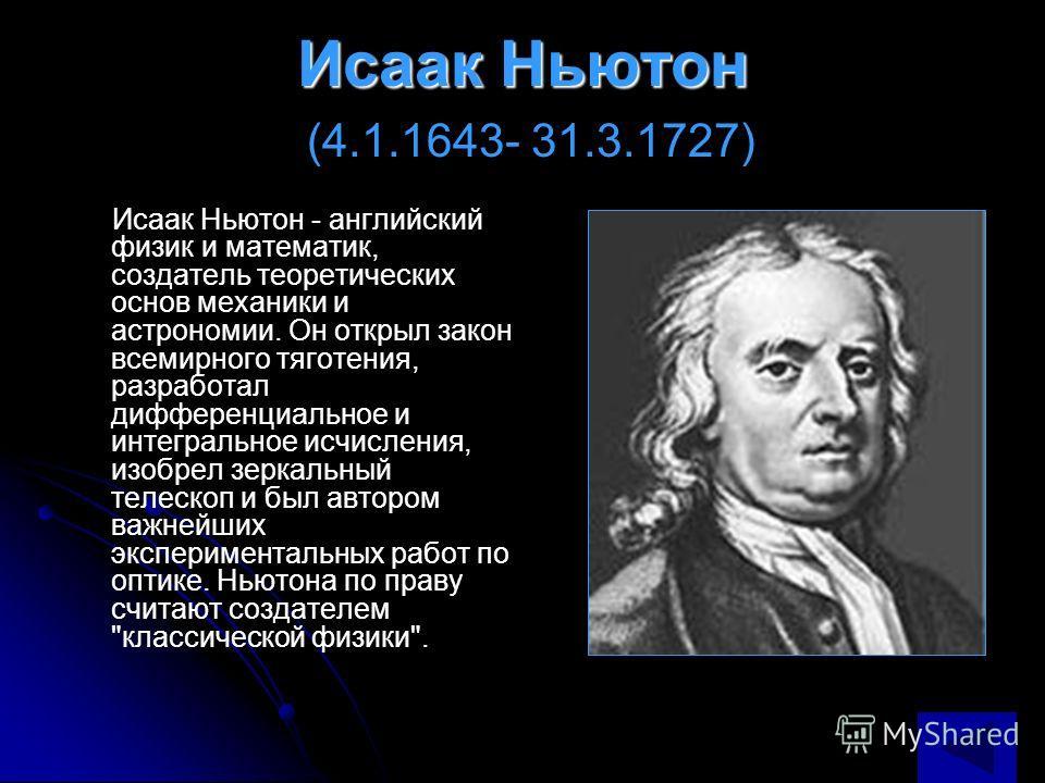 Исаак Ньютон Исаак Ньютон (4.1.1643- 31.3.1727) Исаак Ньютон - английский физик и математик, создатель теоретических основ механики и астрономии. Он открыл закон всемирного тяготения, разработал дифференциальное и интегральное исчисления, изобрел зер