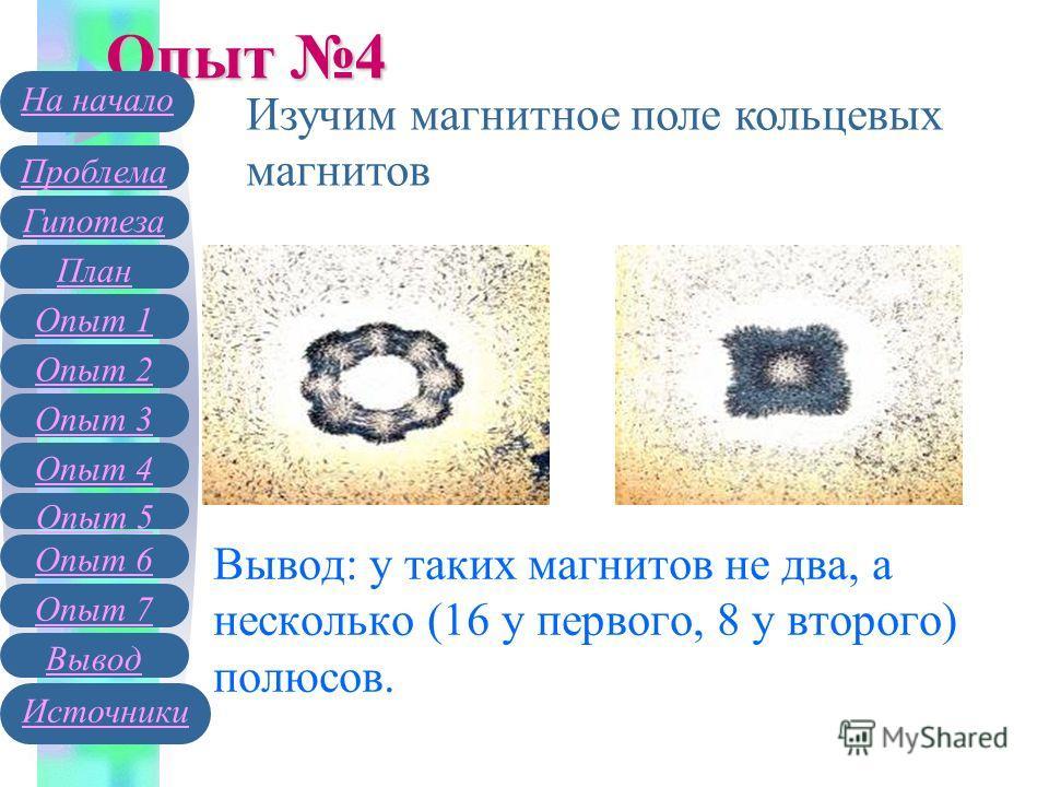Вывод: у таких магнитов не два, а несколько (16 у первого, 8 у второго) полюсов. Опыт 4 Изучим магнитное поле кольцевых магнитов Гипотеза План Опыт 1 Опыт 2 Проблема На начало Опыт 3 Вывод Источники Опыт 4 Опыт 5 Опыт 6 Опыт 7