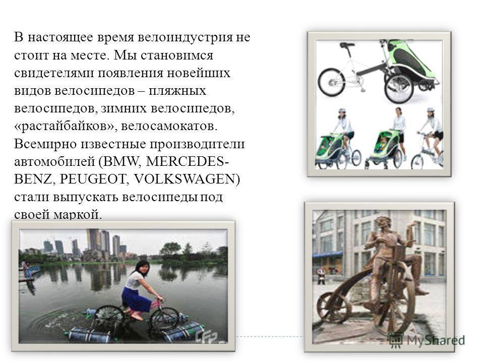 В настоящее время велоиндустрия не стоит на месте. Мы становимся свидетелями появления новейших видов велосипедов – пляжных велосипедов, зимних велосипедов, «растайбайков», велосамокатов. Всемирно известные производители автомобилей (BMW, MERCEDES- B