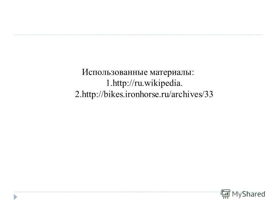 Использованные материалы: 1.http://ru.wikipedia. 2.http://bikes.ironhorse.ru/archives/33