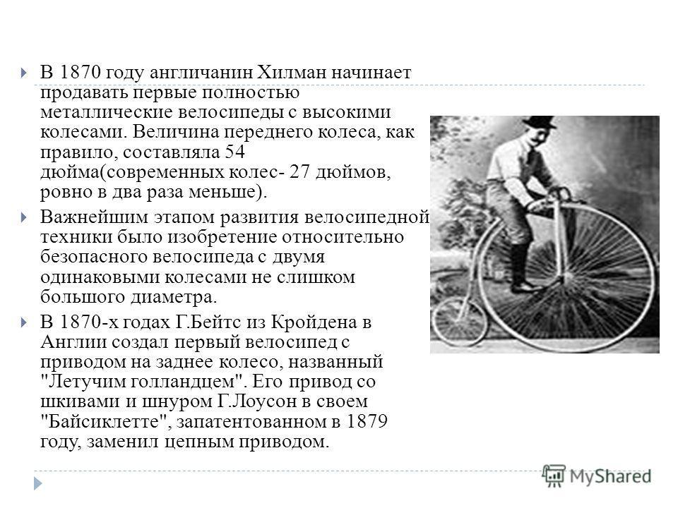 В 1870 году англичанин Хилман начинает продавать первые полностью металлические велосипеды с высокими колесами. Величина переднего колеса, как правило, составляла 54 дюйма(современных колес- 27 дюймов, ровно в два раза меньше). Важнейшим этапом разви