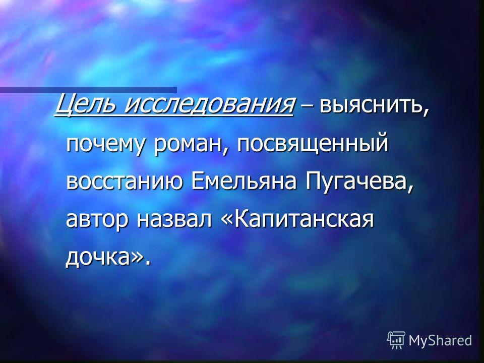Цель исследования – выяснить, почему роман, посвященный восстанию Емельяна Пугачева, автор назвал «Капитанская дочка».