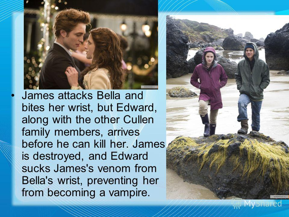 James attacks Bella and bites her wrist, but Edward, along with the other Cullen family members, arrives before he can kill her. James is destroyed, and Edward sucks James's venom from Bella's wrist, preventing her from becoming a vampire.