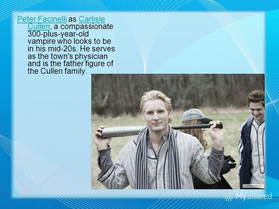 Peter FacinelliPeter Facinelli as Carlisle Cullen, a compassionate 300-plus-year-old vampire who looks to be in his mid-20s. He serves as the town's physician and is the father figure of the Cullen family.Carlisle Cullen