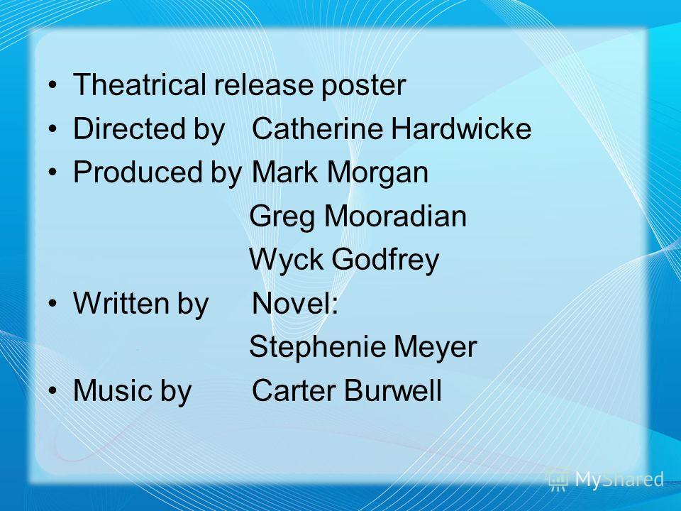 Theatrical release poster Directed byCatherine Hardwicke Produced byMark Morgan Greg Mooradian Wyck Godfrey Written byNovel: Stephenie Meyer Music byCarter Burwell