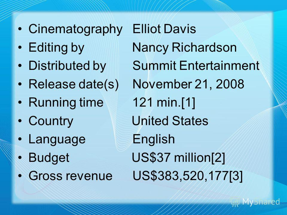 CinematographyElliot Davis Editing by Nancy Richardson Distributed bySummit Entertainment Release date(s)November 21, 2008 Running time 121 min.[1] Country United States Language English Budget US$37 million[2] Gross revenueUS$383,520,177[3]
