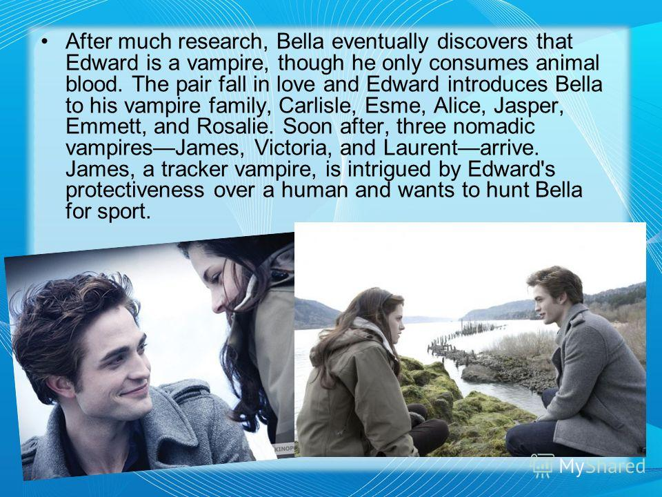 After much research, Bella eventually discovers that Edward is a vampire, though he only consumes animal blood. The pair fall in love and Edward introduces Bella to his vampire family, Carlisle, Esme, Alice, Jasper, Emmett, and Rosalie. Soon after, t