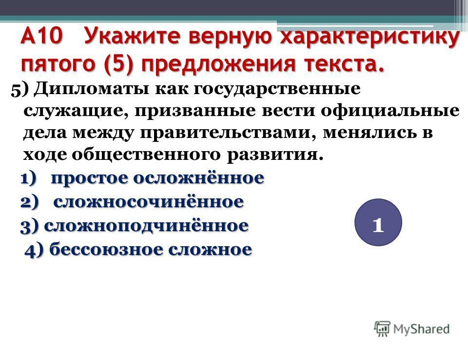 А10 Укажите верную характеристику пятого (5) предложения текста. 5) Дипломаты как государственные служащие, призванные вести официальные дела между правительствами, менялись в ходе общественного развития. 1) простое осложнённое 1) простое осложнённое