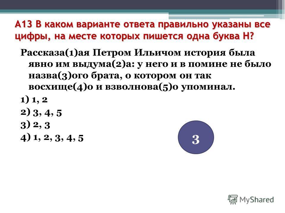 A13 В каком варианте ответа правильно указаны все цифры, на месте которых пишется одна буква Н? Рассказа(1)ая Петром Ильичом история была явно им выдума(2)а: у него и в помине не было назва(3)ого брата, о котором он так восхище(4)о и взволнова(5)о уп
