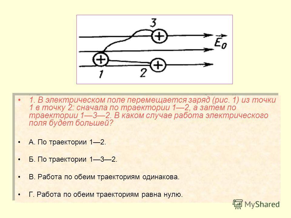 1. В электрическом поле перемещается заряд (рис. 1) из точки 1 в точку 2: сначала по траектории 12, а затем по траектории 132. В каком случае работа электрического поля будет большей? А. По траектории 12. Б. По траектории 132. В. Работа по обеим трае