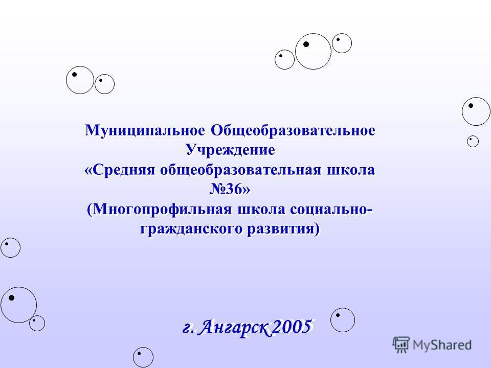 Муниципальное Общеобразовательное Учреждение «Средняя общеобразовательная школа 36» (Многопрофильная школа социально- гражданского развития) г. Ангарск 2005