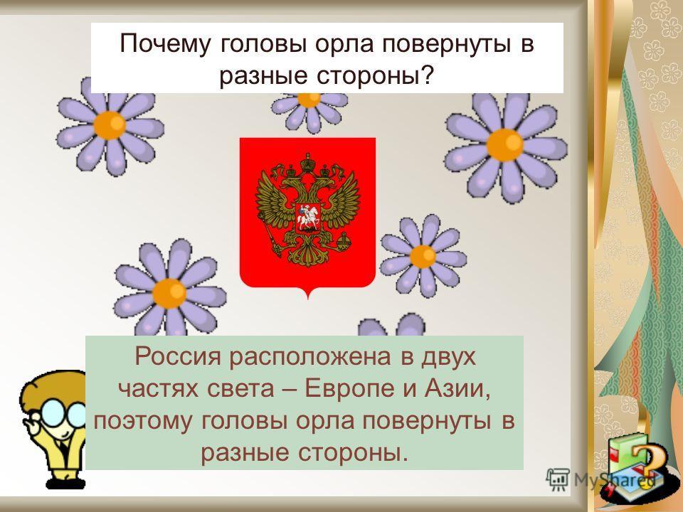 Почему головы орла повернуты в разные стороны? Россия расположена в двух частях света – Европе и Азии, поэтому головы орла повернуты в разные стороны.