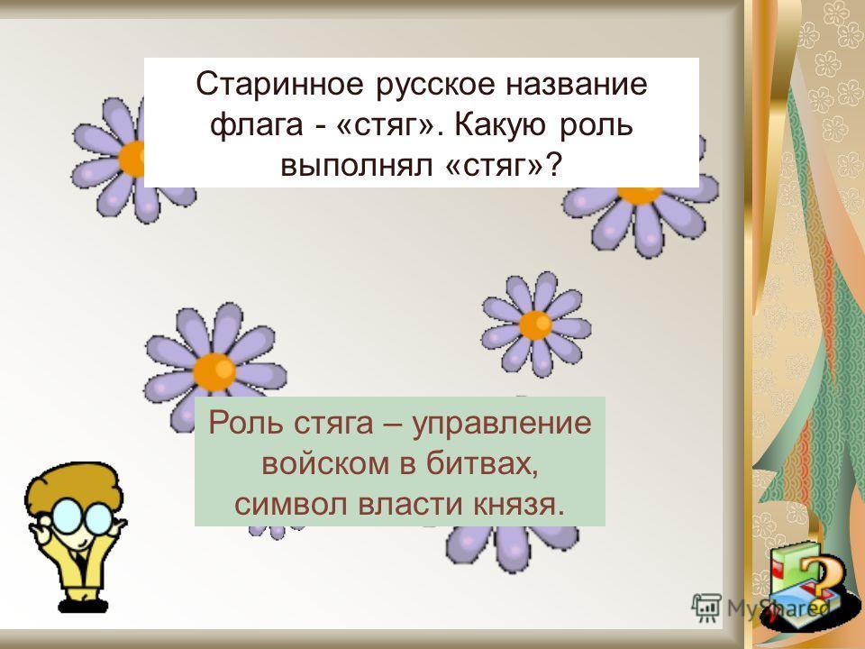 Старинное русское название флага - «стяг». Какую роль выполнял «стяг»? Роль стяга – управление войском в битвах, символ власти князя.