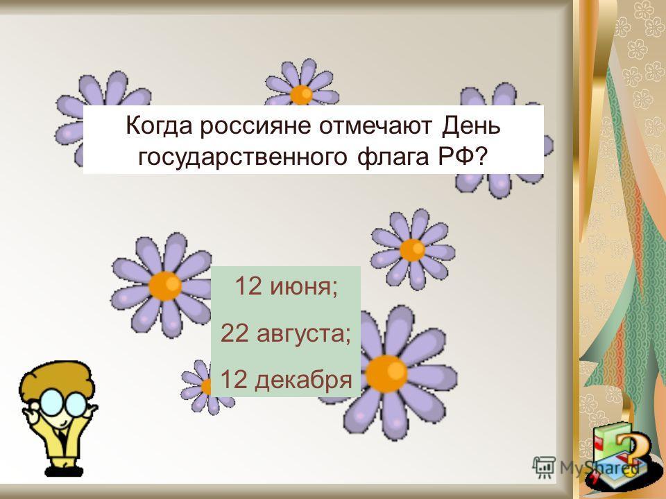 Когда россияне отмечают День государственного флага РФ? 12 июня; 22 августа; 12 декабря