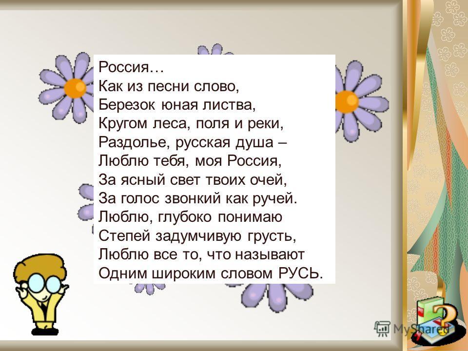 Россия… Как из песни слово, Березок юная листва, Кругом леса, поля и реки, Раздолье, русская душа – Люблю тебя, моя Россия, За ясный свет твоих очей, За голос звонкий как ручей. Люблю, глубоко понимаю Степей задумчивую грусть, Люблю все то, что назыв
