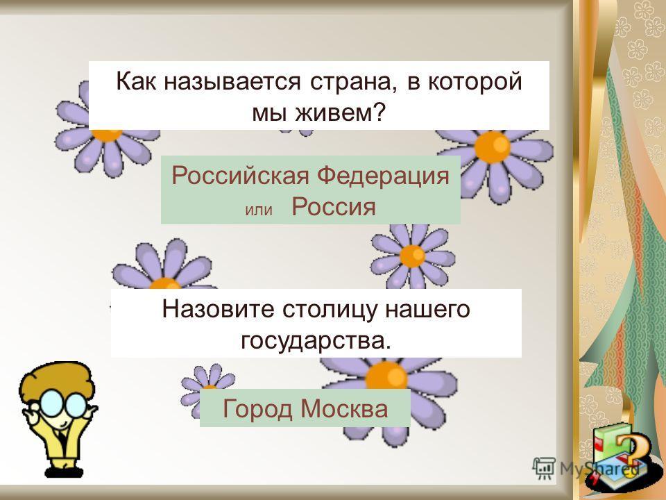 Как называется страна, в которой мы живем? Назовите столицу нашего государства. Российская Федерация или Россия Город Москва