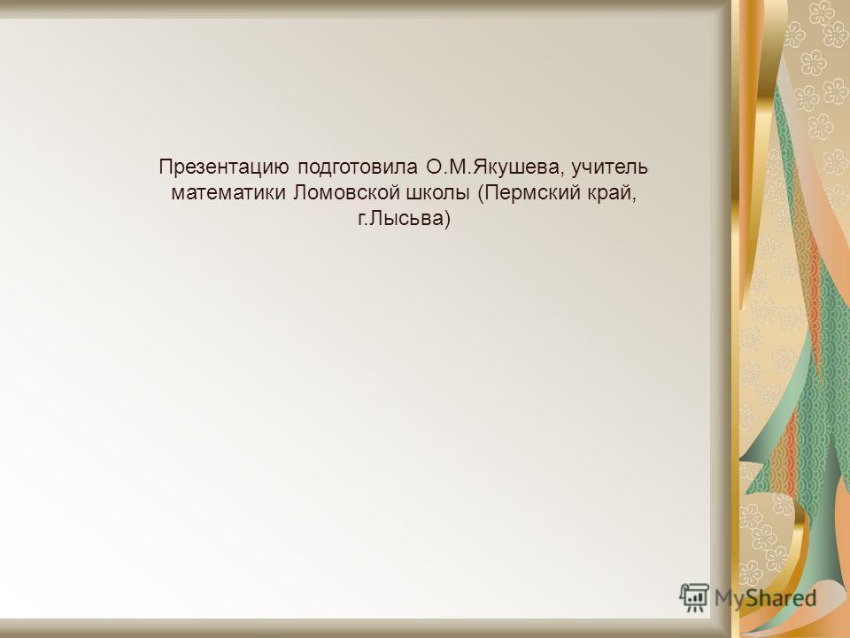 Презентацию подготовила О.М.Якушева, учитель математики Ломовской школы (Пермский край, г.Лысьва)
