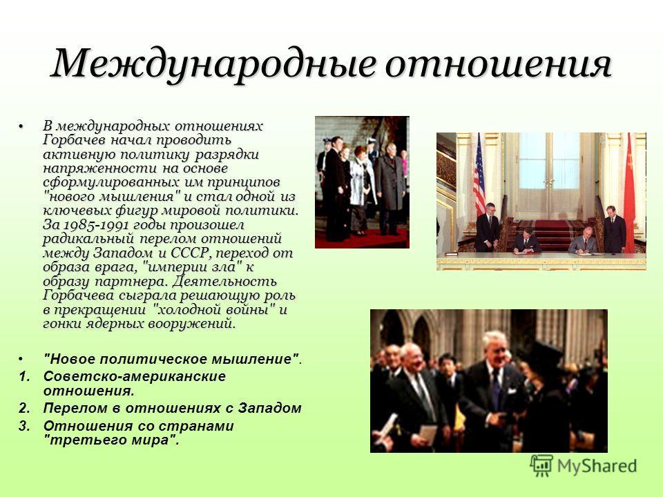 Международные отношения В международных отношениях Горбачев начал проводить активную политику разрядки напряженности на основе сформулированных им принципов