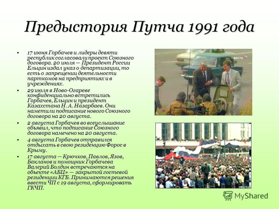 Предыстория Путча 1991 года 17 июня Горбачев и лидеры девяти республик согласовали проект Союзного договора. 20 июля Президент России Ельцин издал указ о департизации, то есть о запрещении деятельности парткомов на предприятиях и в учреждениях.17 июн