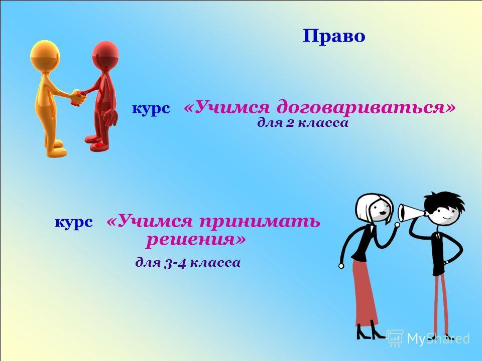 Право курс «Учимся договариваться» для 2 класса курс «Учимся принимать решения» для 3-4 класса