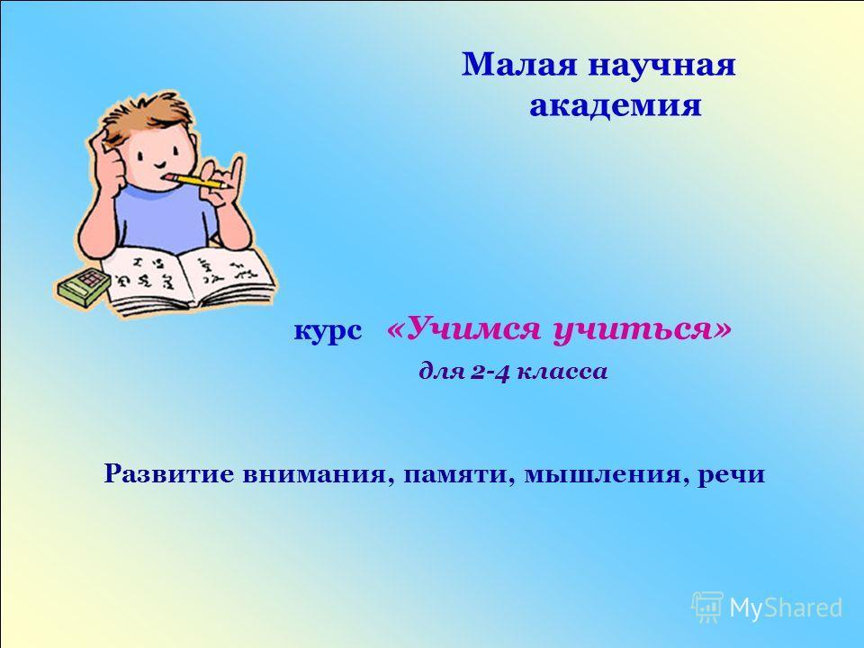 Развитие внимания, памяти, мышления, речи Малая научная академия курс «Учимся учиться» для 2-4 класса