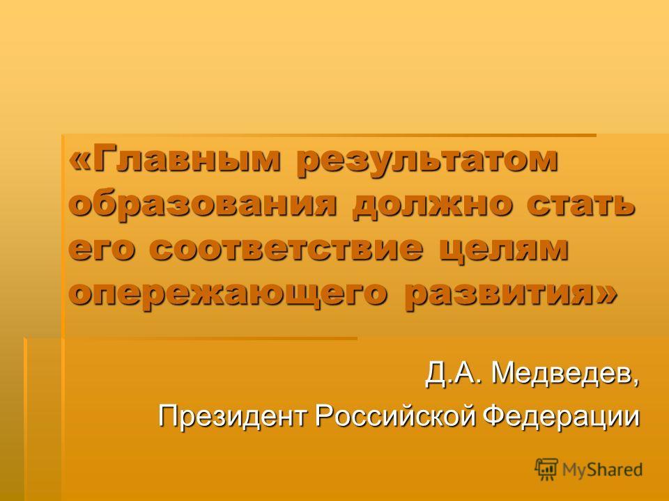 «Главным результатом образования должно стать его соответствие целям опережающего развития» Д.А. Медведев, Президент Российской Федерации