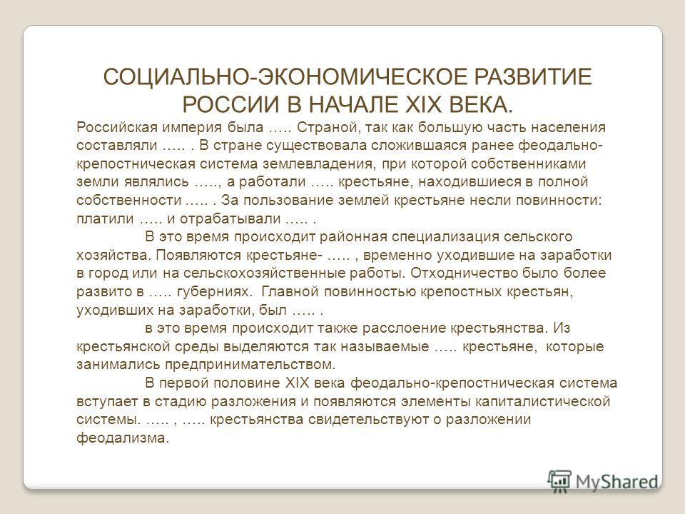 СОЦИАЛЬНО-ЭКОНОМИЧЕСКОЕ РАЗВИТИЕ РОССИИ В НАЧАЛЕ XIX ВЕКА. Российская империя была ….. Страной, так как большую часть населения составляли …... В стране существовала сложившаяся ранее феодально- крепостническая система землевладения, при которой собс