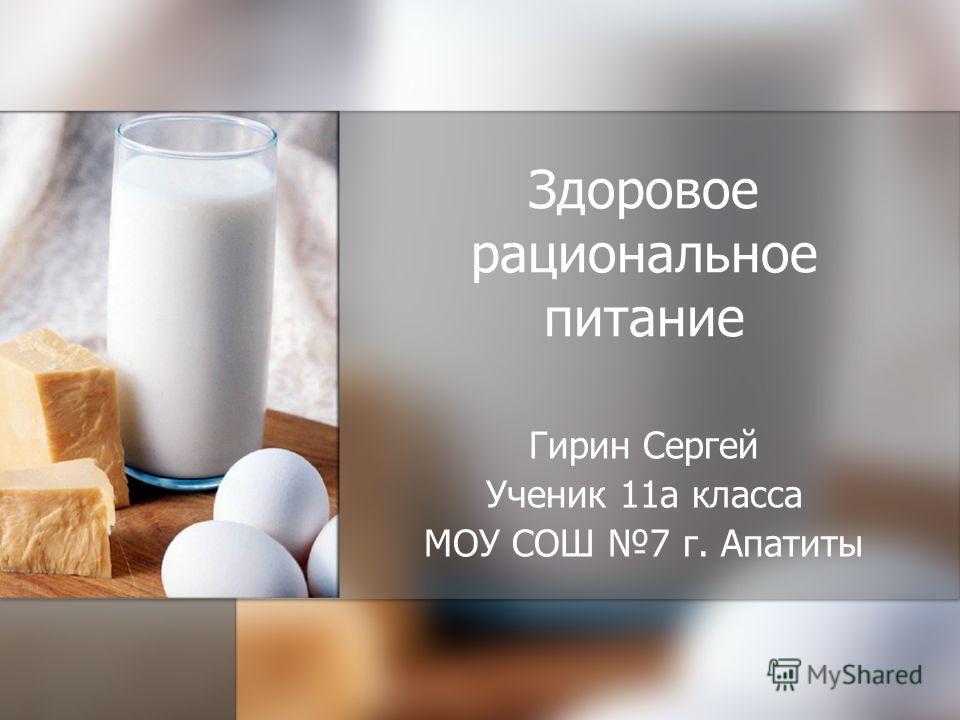Здоровое рациональное питание Гирин Сергей Ученик 11а класса МОУ СОШ 7 г. Апатиты