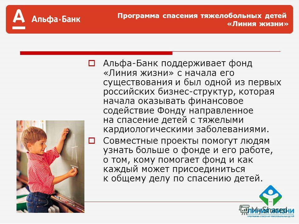 Программа спасения тяжелобольных детей «Линия жизни» Альфа-Банк поддерживает фонд «Линия жизни» с начала его существования и был одной из первых российских бизнес-структур, которая начала оказывать финансовое содействие Фонду направленное на спасение