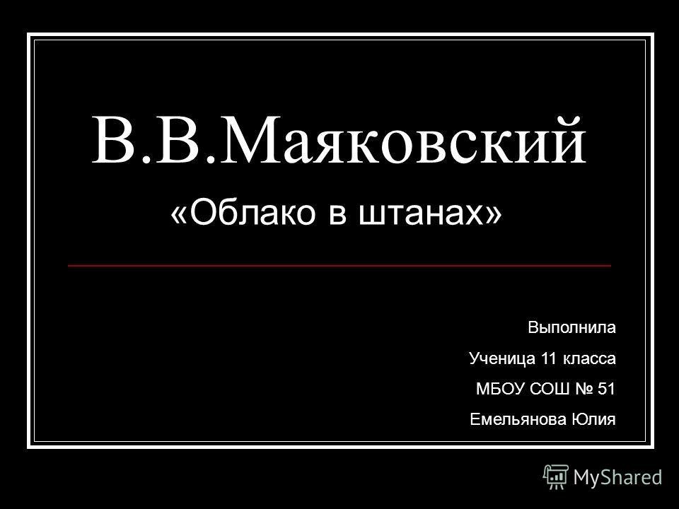 В.В.Маяковский «Облако в штанах» Выполнила Ученица 11 класса МБОУ СОШ 51 Емельянова Юлия