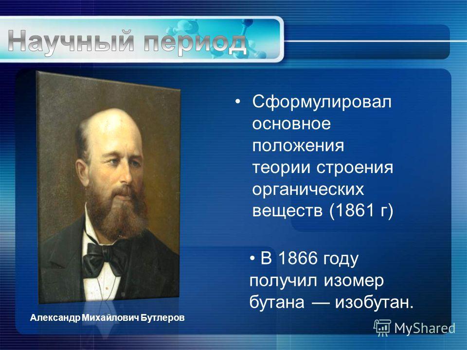 Сформулировал основное положения теории строения органических веществ (1861 г) В 1866 году получил изомер бутана изобутан. Александр Михайлович Бутлеров