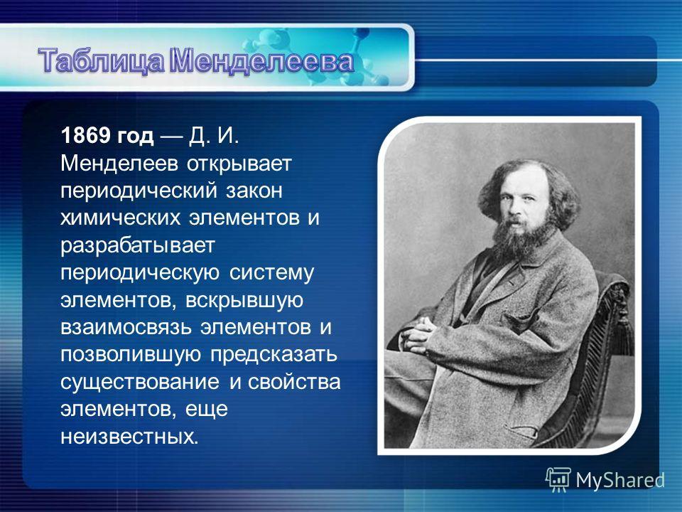 1869 год Д. И. Менделеев открывает периодический закон химических элементов и разрабатывает периодическую систему элементов, вскрывшую взаимосвязь элементов и позволившую предсказать существование и свойства элементов, еще неизвестных.