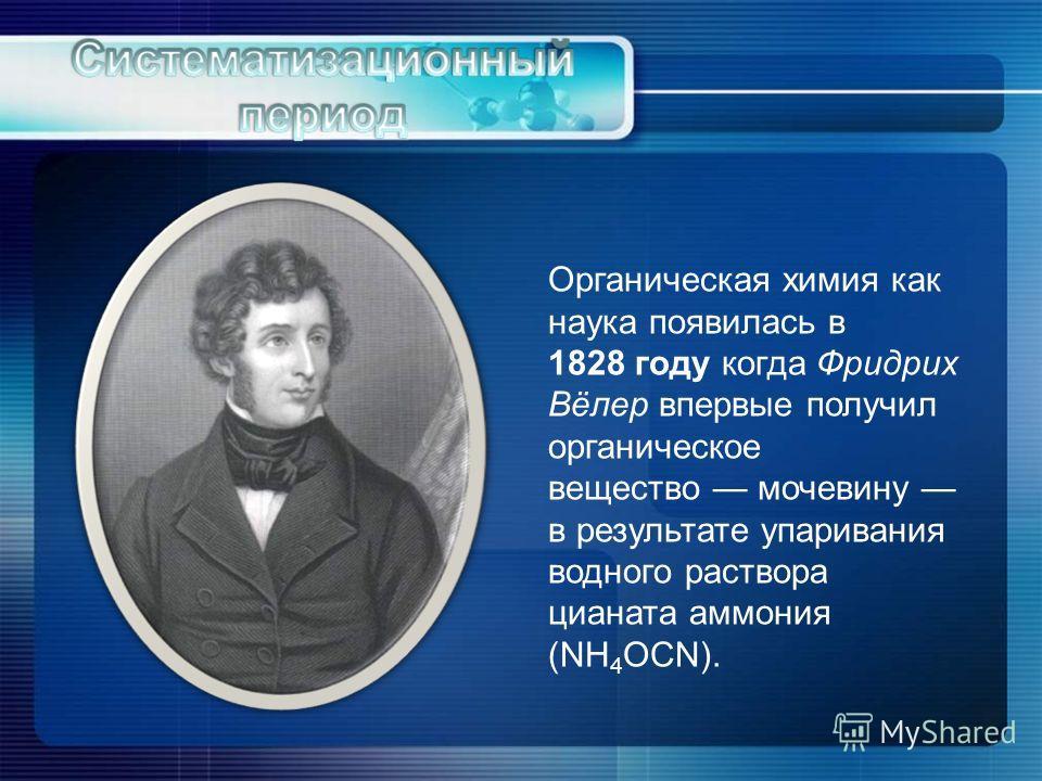 Органическая химия как наука появилась в 1828 году когда Фридрих Вёлер впервые получил органическое вещество мочевину в результате упаривания водного раствора цианата аммония (NH 4 OCN).