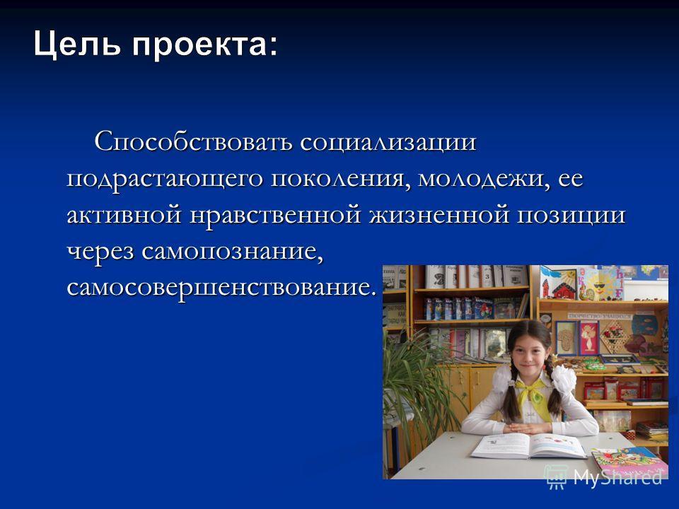 Способствовать социализации подрастающего поколения, молодежи, ее активной нравственной жизненной позиции через самопознание, самосовершенствование. Способствовать социализации подрастающего поколения, молодежи, ее активной нравственной жизненной поз