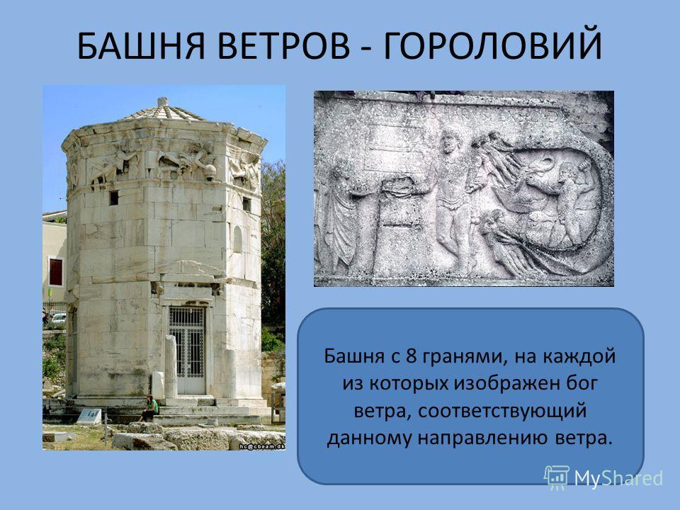 БАШНЯ ВЕТРОВ - ГОРОЛОВИЙ Башня с 8 гранями, на каждой из которых изображен бог ветра, соответствующий данному направлению ветра.