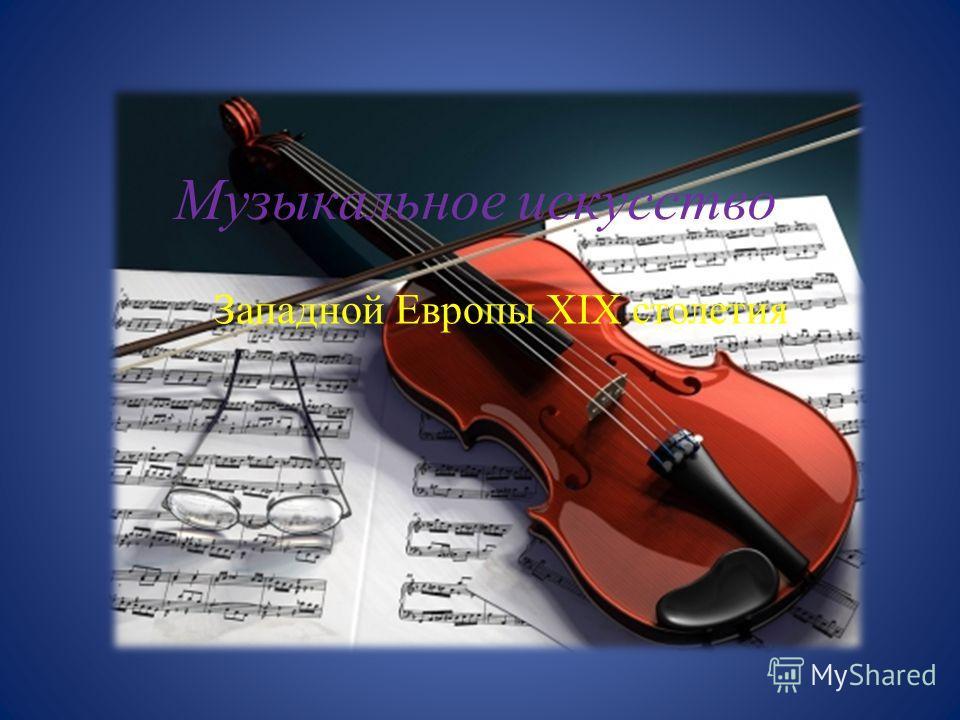 Музыкальное искусство Западной Европы XIX столетия