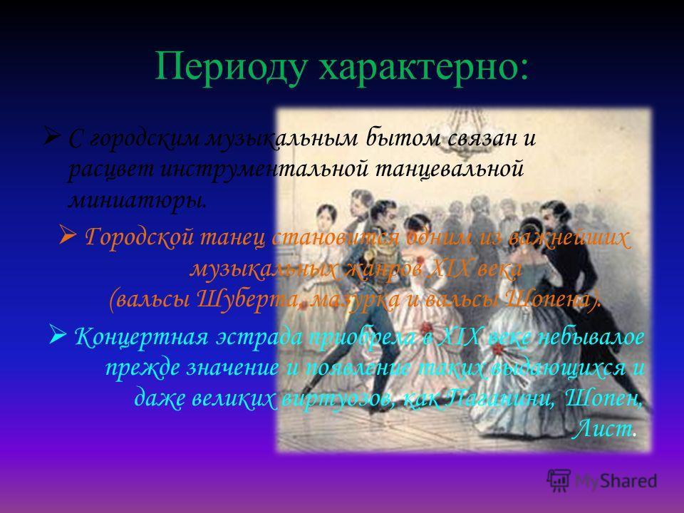 Периоду характерно: С городским музыкальным бытом связан и расцвет инструментальной танцевальной миниатюры. Городской танец становится одним из важнейших музыкальных жанров XIX века (вальсы Шуберта, мазурка и вальсы Шопена). Концертная эстрада приобр