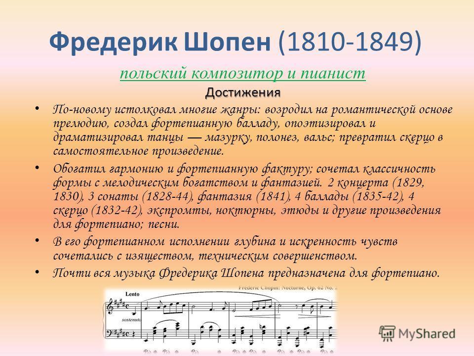 Фредерик Шопен (1810-1849) польский композитор и пианистДостижения По-новому истолковал многие жанры: возродил на романтической основе прелюдию, создал фортепианную балладу, опоэтизировал и драматизировал танцы мазурку, полонез, вальс; превратил скер