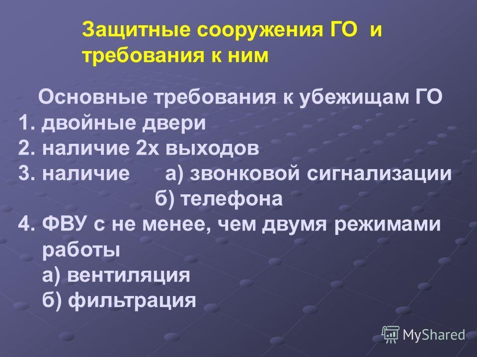 Основные требования к убежищам ГО 1.двойные двери 2.наличие 2х выходов 3.наличие а) звонковой сигнализации б) телефона 4.ФВУ с не менее, чем двумя режимами работы а) вентиляция б) фильтрация Защитные сооружения ГО и требования к ним
