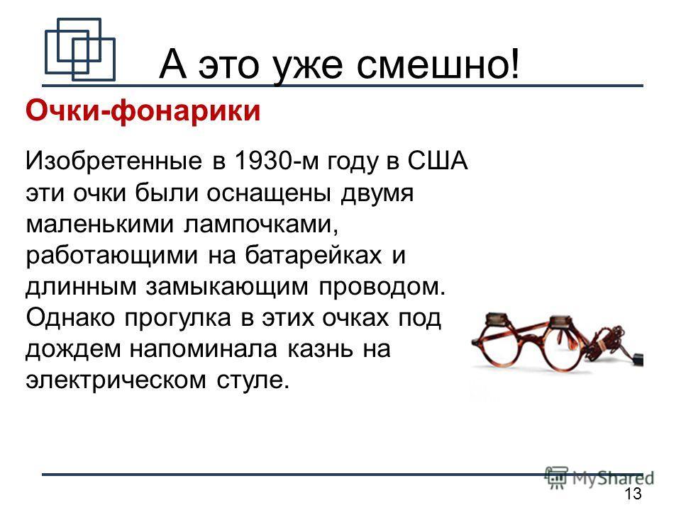13 А это уже смешно! Очки-фонарики Изобретенные в 1930-м году в США эти очки были оснащены двумя маленькими лампочками, работающими на батарейках и длинным замыкающим проводом. Однако прогулка в этих очках под дождем напоминала казнь на электрическом