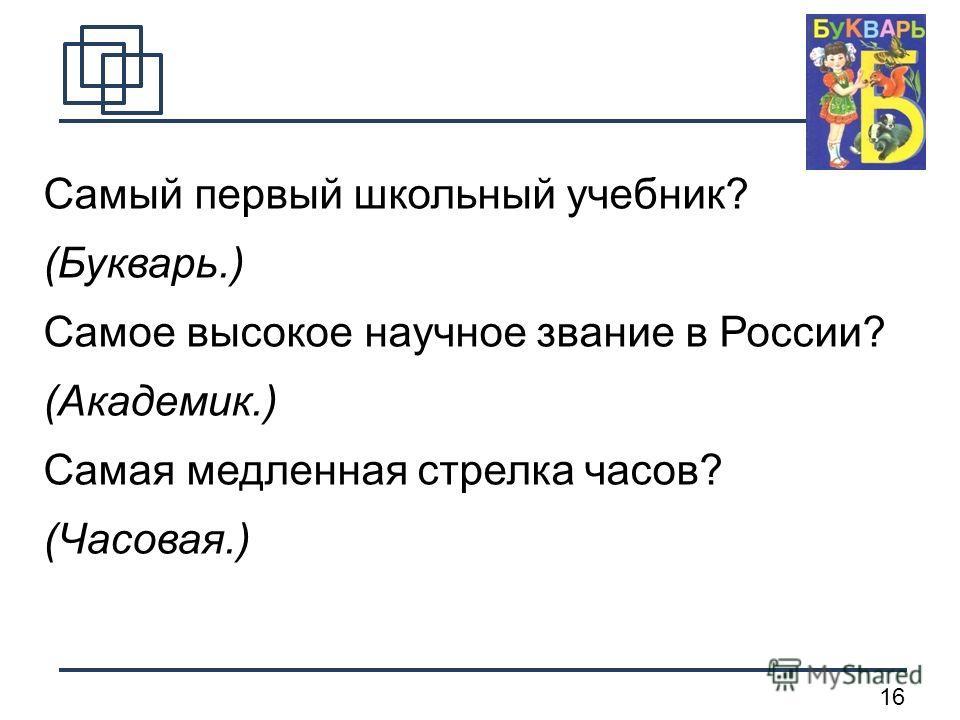 16 Самый первый школьный учебник? (Букварь.) Самое высокое научное звание в России? (Академик.) Самая медленная стрелка часов? (Часовая.)