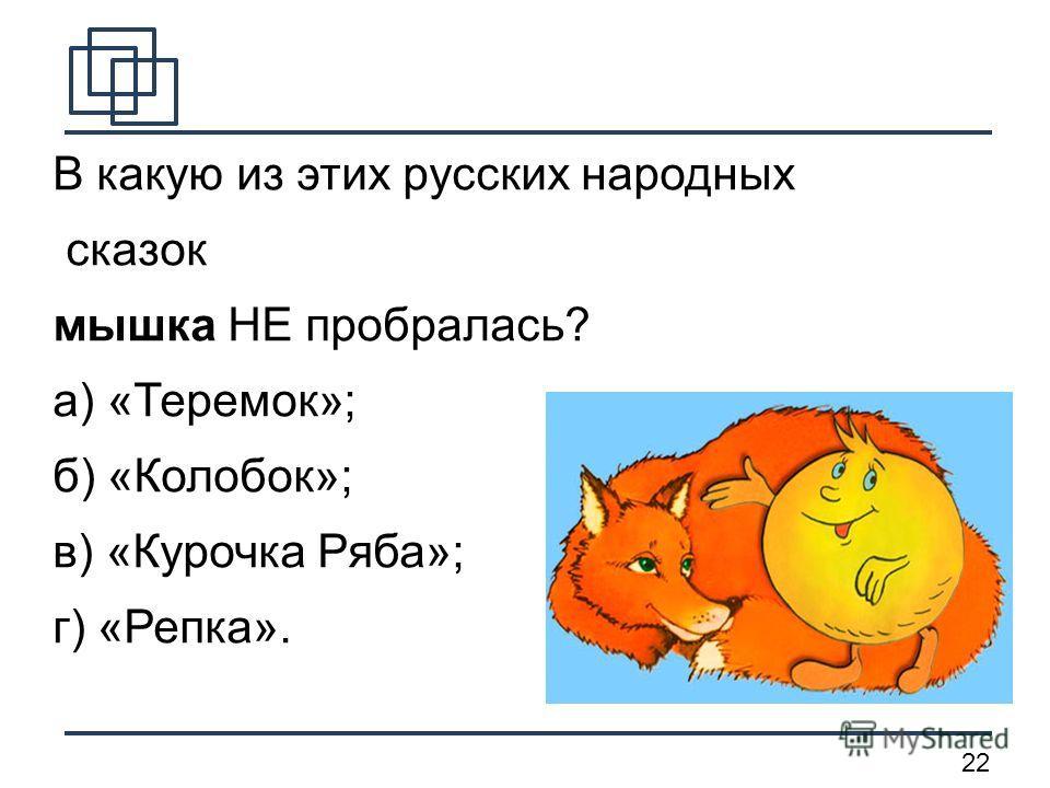 22 В какую из этих русских народных сказок мышка НЕ пробралась? а) «Теремок»; б) «Колобок»; в) «Курочка Ряба»; г) «Репка».